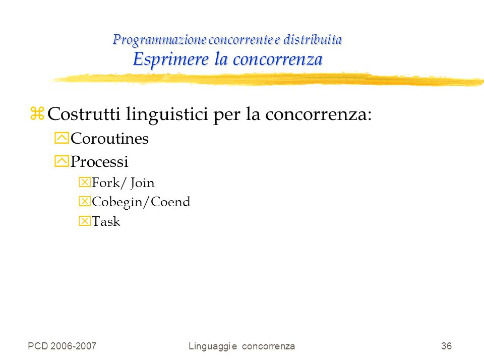 PCD 2006-2007Linguaggi e concorrenza36 Programmazione concorrente e distribuita Esprimere la concorrenza zCostrutti linguistici per la concorrenza: yC