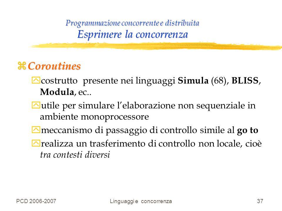 PCD 2006-2007Linguaggi e concorrenza37 Programmazione concorrente e distribuita Esprimere la concorrenza z Coroutines ycostrutto presente nei linguagg