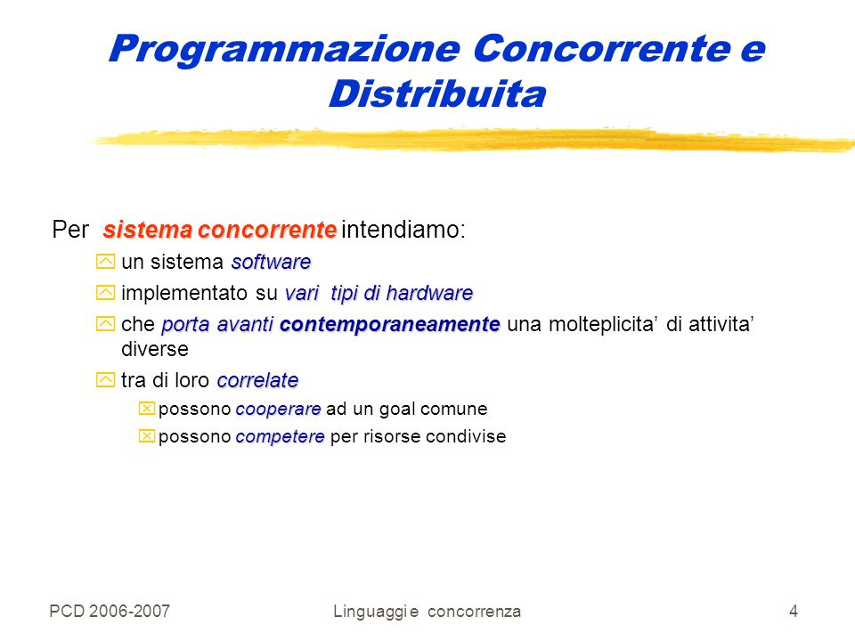 PCD 2006-2007Linguaggi e concorrenza5 Algoritmi, Programmi, Processi zAlgoritmo: procedimento logico che deve essere seguito per risolvere un problema, solitamente specificato da una sequenza di passi che l'esecutore dell'algoritmo deve seguire; zProgramma: descrizione dell'algoritmo mediante un opportuno formalismo (linguaggio di programmazione) che renda possibile l'esecuzione su un particolare elaboratore; zProcesso: sequenza di eventi cui dà luogo l'elaboratore quando opera sotto il controllo di un particolare programma.