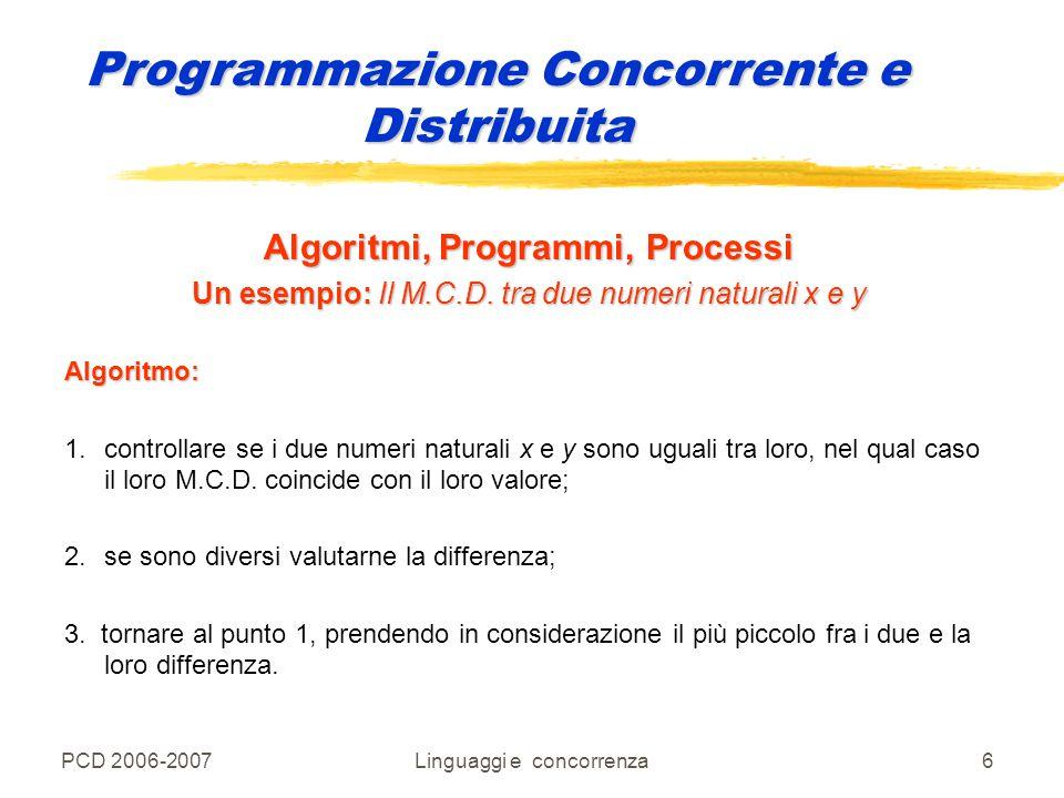 PCD 2006-2007Linguaggi e concorrenza6 Algoritmi, Programmi, Processi Un esempio: Il M.C.D. tra due numeri naturali x e y Algoritmo: 1.controllare se i