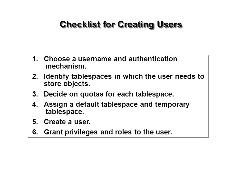 Checklist for Creating Users 1.Choose a username and authentication mechanism. 2.Identify tablespaces in which the user needs to store objects. 3.Deci