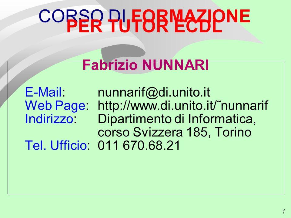 1 CORSO DI FORMAZIONE PER TUTOR ECDL Fabrizio NUNNARI E-Mail: nunnarif@di.unito.it Web Page: http://www.di.unito.it/˜nunnarif Indirizzo: Dipartimento di Informatica, corso Svizzera 185, Torino Tel.
