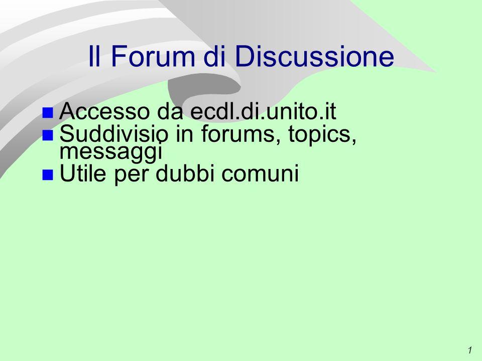 1 Il Forum di Discussione Accesso da ecdl.di.unito.it Suddivisio in forums, topics, messaggi Utile per dubbi comuni