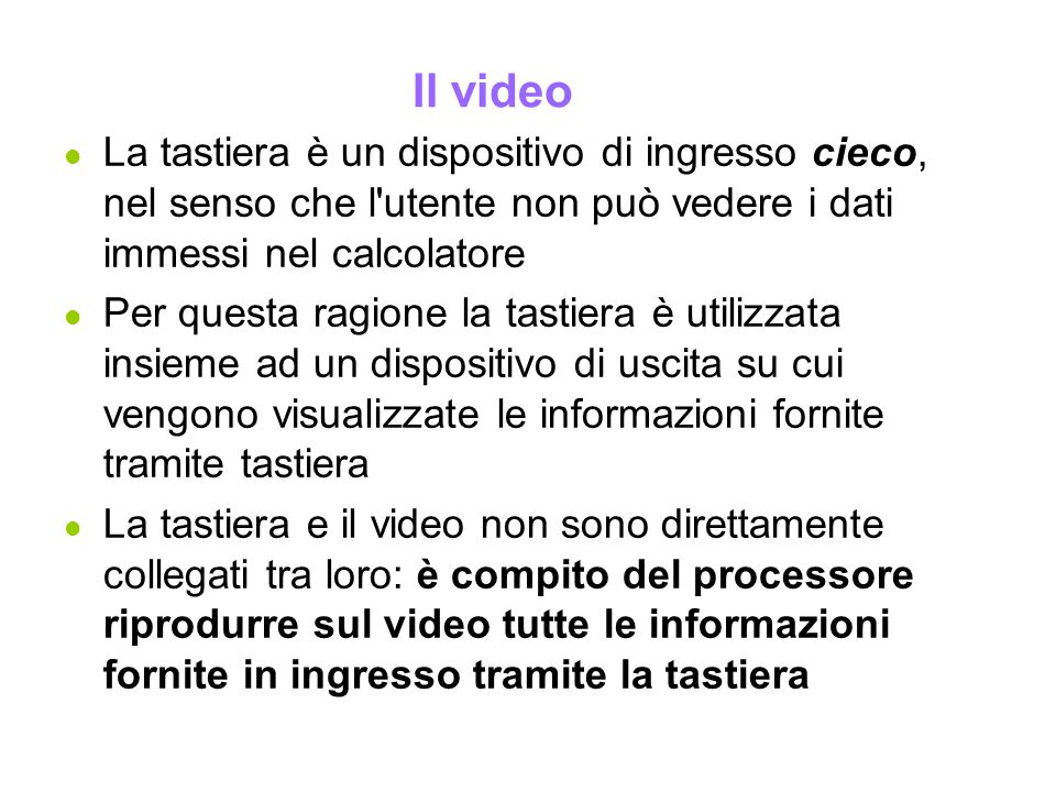 Il video l La tastiera è un dispositivo di ingresso cieco, nel senso che l'utente non può vedere i dati immessi nel calcolatore l Per questa ragione l