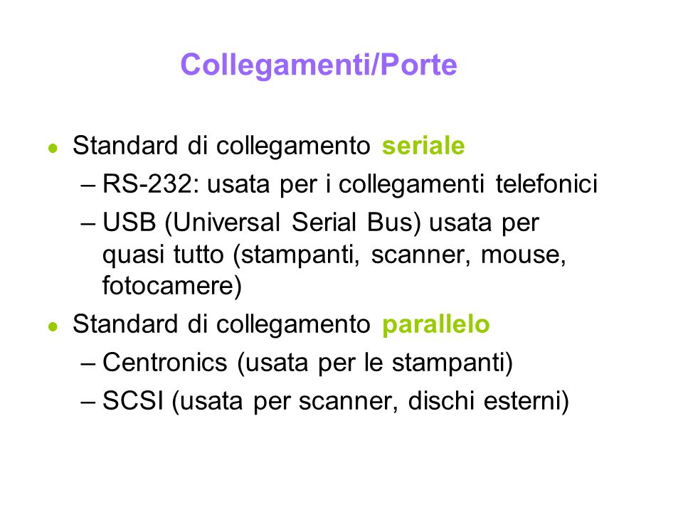 Collegamenti/Porte l Standard di collegamento seriale –RS-232: usata per i collegamenti telefonici –USB (Universal Serial Bus) usata per quasi tutto (