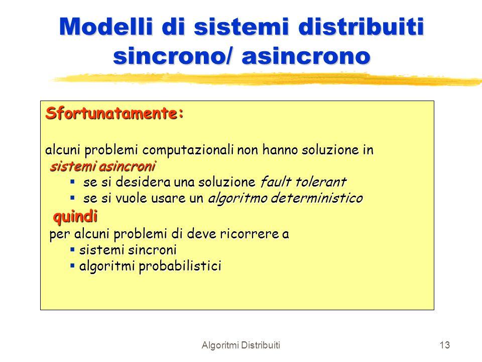 Algoritmi Distribuiti13 Modelli di sistemi distribuiti sincrono/ asincrono Sfortunatamente: alcuni problemi computazionali non hanno soluzione in sist