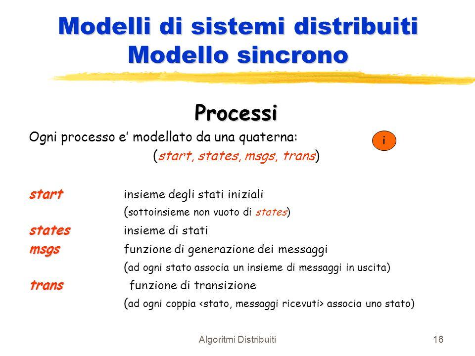 Algoritmi Distribuiti16 Modelli di sistemi distribuiti Modello sincrono Processi Ogni processo e' modellato da una quaterna: (start, states, msgs, tra