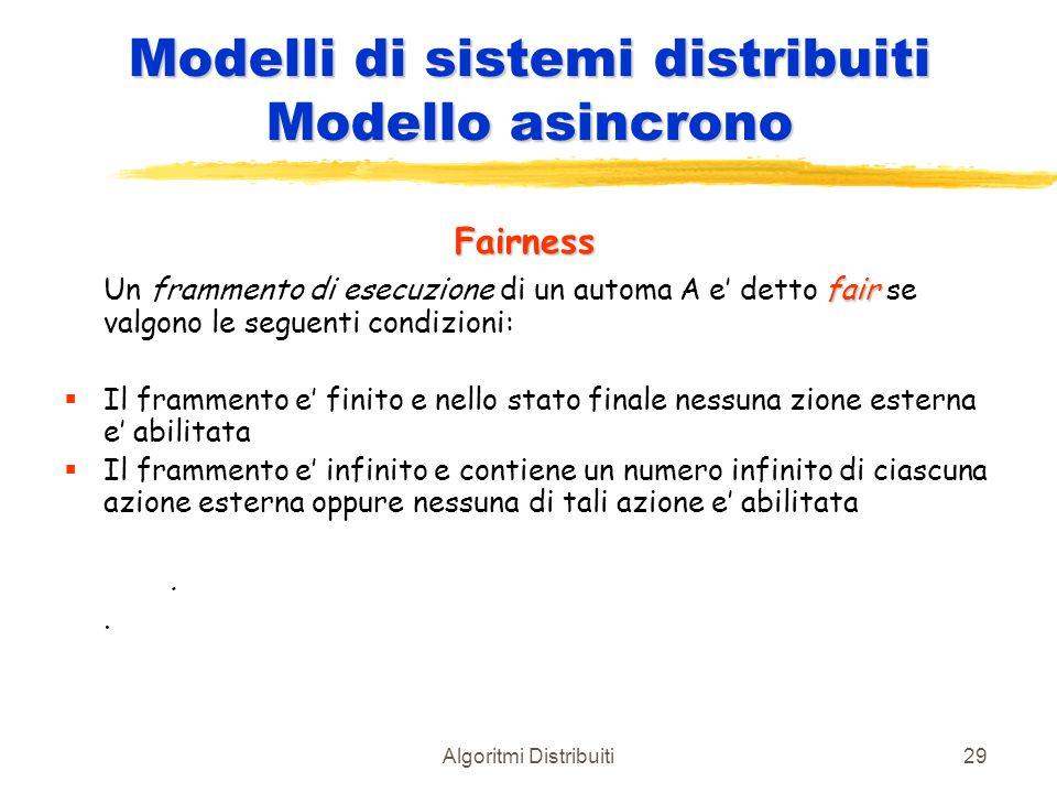 Algoritmi Distribuiti29 Modelli di sistemi distribuiti Modello asincrono Fairness fair Un frammento di esecuzione di un automa A e' detto fair se valg