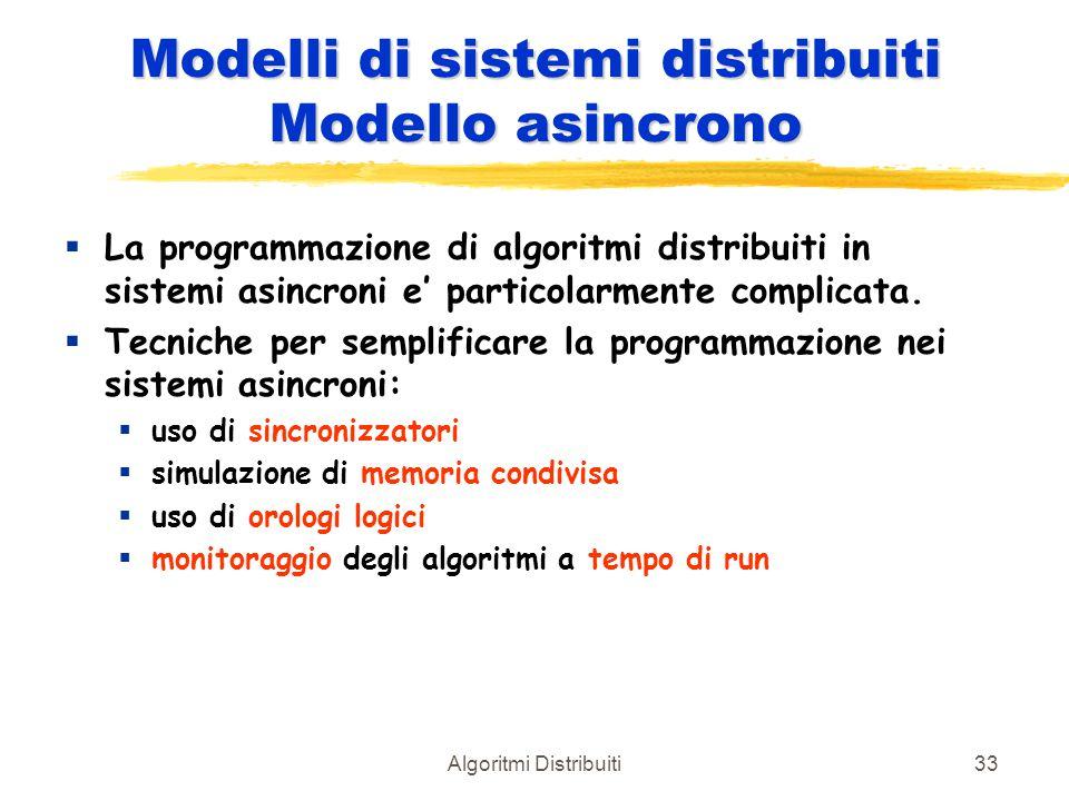 Algoritmi Distribuiti33 Modelli di sistemi distribuiti Modello asincrono  La programmazione di algoritmi distribuiti in sistemi asincroni e' particol