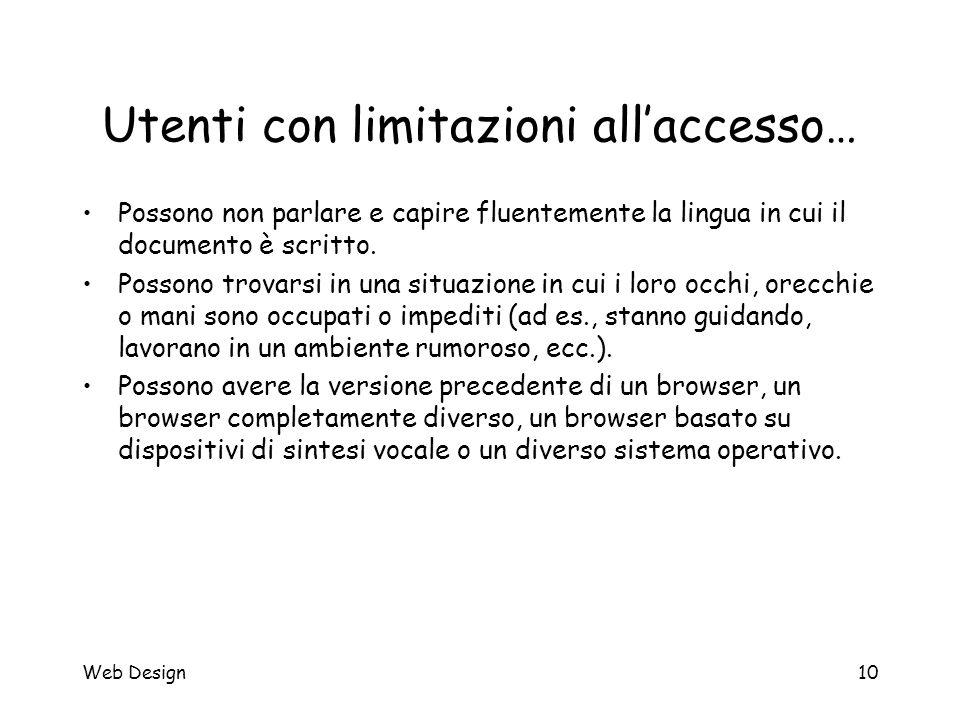 Web Design10 Utenti con limitazioni all'accesso… Possono non parlare e capire fluentemente la lingua in cui il documento è scritto. Possono trovarsi i