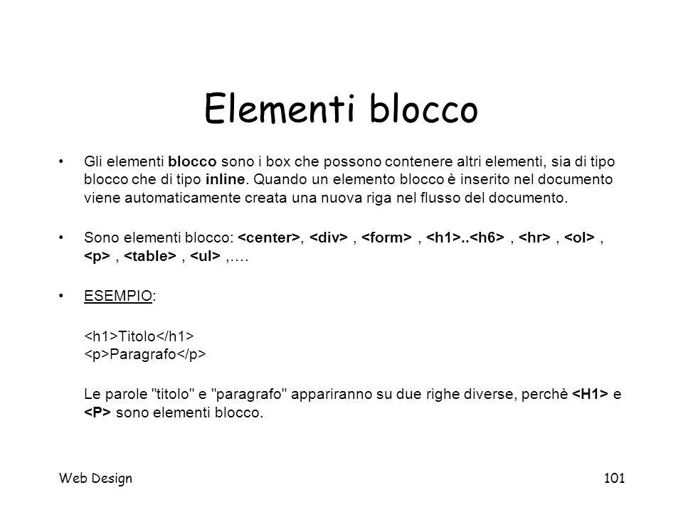Web Design101 Elementi blocco Gli elementi blocco sono i box che possono contenere altri elementi, sia di tipo blocco che di tipo inline. Quando un el