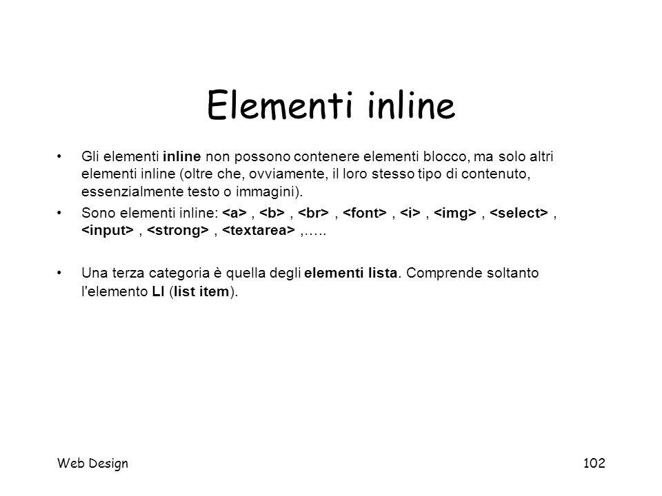 Web Design102 Elementi inline Gli elementi inline non possono contenere elementi blocco, ma solo altri elementi inline (oltre che, ovviamente, il loro