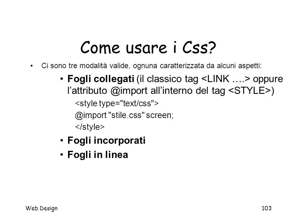 Web Design103 Come usare i Css? Ci sono tre modalità valide, ognuna caratterizzata da alcuni aspetti: Fogli collegati (il classico tag oppure l'attrib