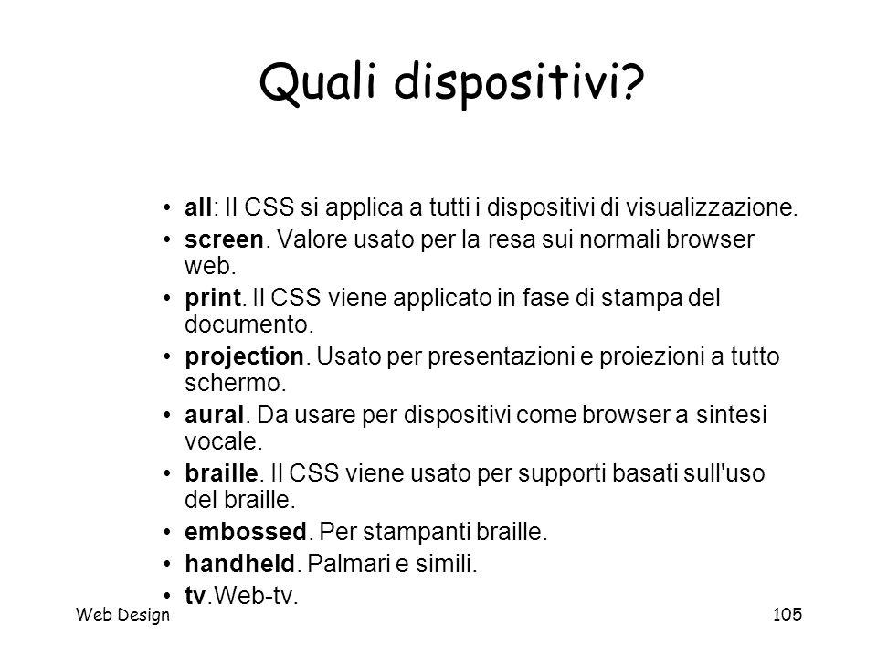 Web Design105 Quali dispositivi? all: Il CSS si applica a tutti i dispositivi di visualizzazione. screen. Valore usato per la resa sui normali browser