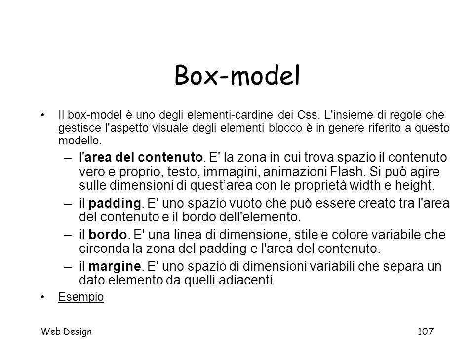 Web Design107 Box-model Il box-model è uno degli elementi-cardine dei Css. L'insieme di regole che gestisce l'aspetto visuale degli elementi blocco è