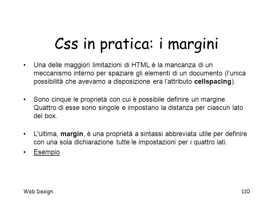 Web Design110 Css in pratica: i margini Una delle maggiori limitazioni di HTML è la mancanza di un meccanismo interno per spaziare gli elementi di un