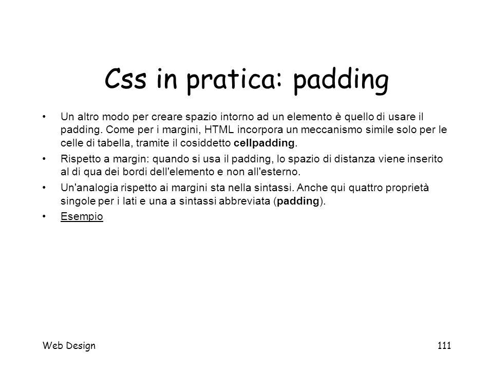 Web Design111 Css in pratica: padding Un altro modo per creare spazio intorno ad un elemento è quello di usare il padding. Come per i margini, HTML in
