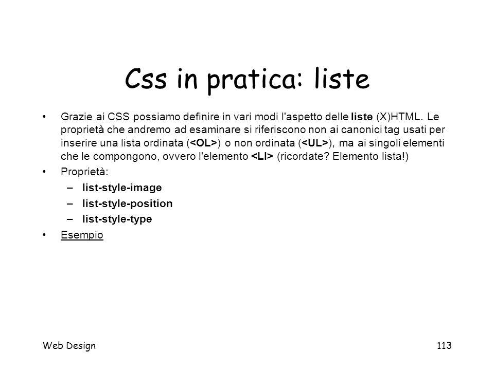 Web Design113 Css in pratica: liste Grazie ai CSS possiamo definire in vari modi l'aspetto delle liste (X)HTML. Le proprietà che andremo ad esaminare