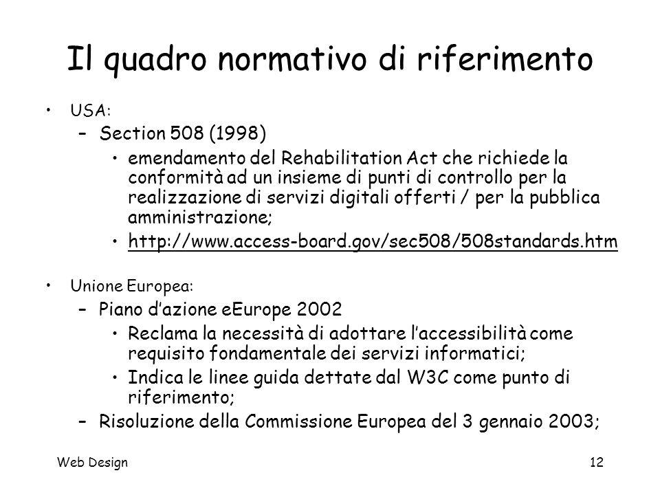 Web Design12 Il quadro normativo di riferimento USA: –Section 508 (1998) emendamento del Rehabilitation Act che richiede la conformità ad un insieme d