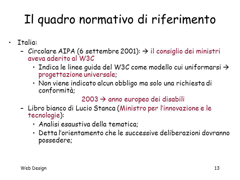 Web Design13 Il quadro normativo di riferimento Italia: –Circolare AIPA (6 settembre 2001):  il consiglio dei ministri aveva aderito al W3C Indica le