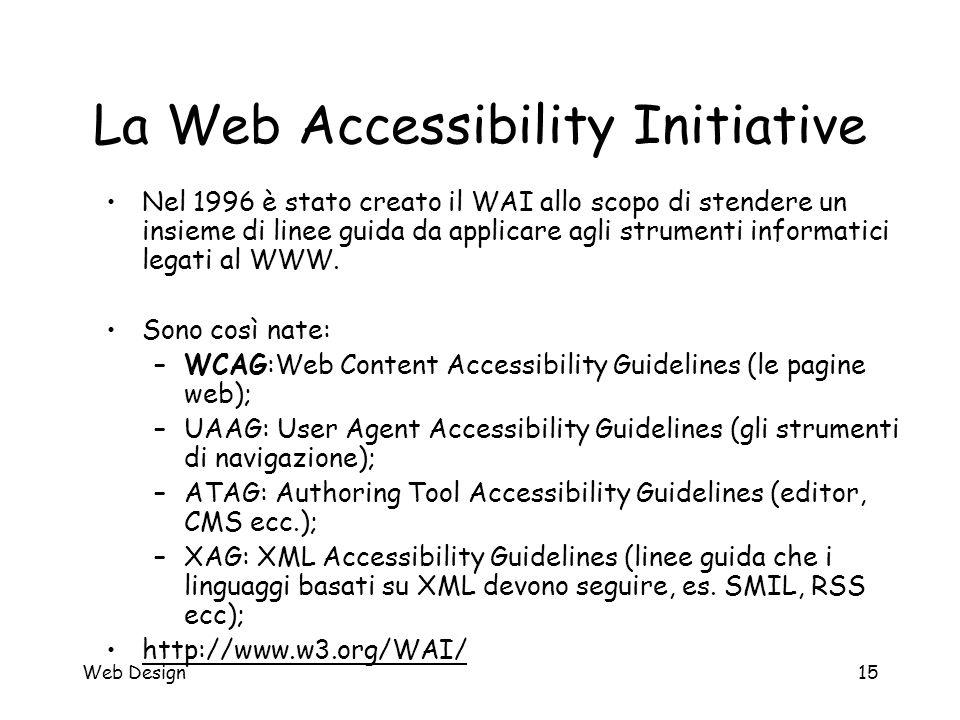 Web Design15 La Web Accessibility Initiative Nel 1996 è stato creato il WAI allo scopo di stendere un insieme di linee guida da applicare agli strumen
