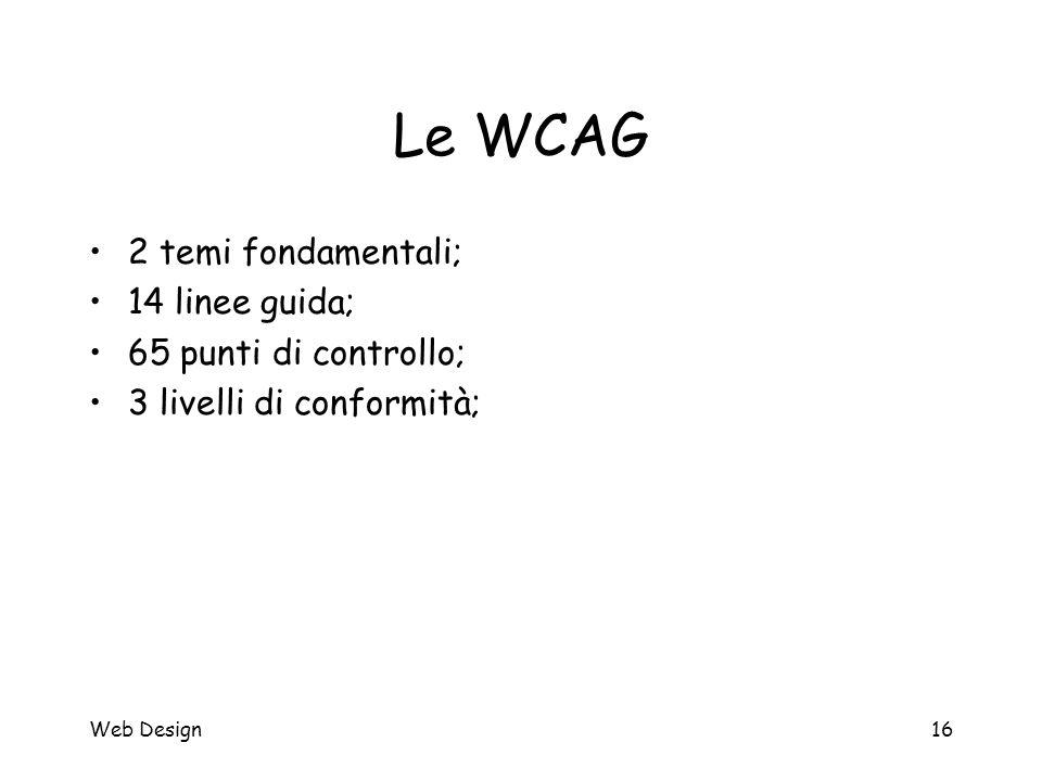 Web Design16 Le WCAG 2 temi fondamentali; 14 linee guida; 65 punti di controllo; 3 livelli di conformità;