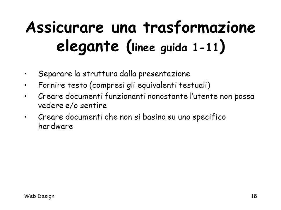 Web Design18 Assicurare una trasformazione elegante ( linee guida 1-11 ) Separare la struttura dalla presentazione Fornire testo (compresi gli equival