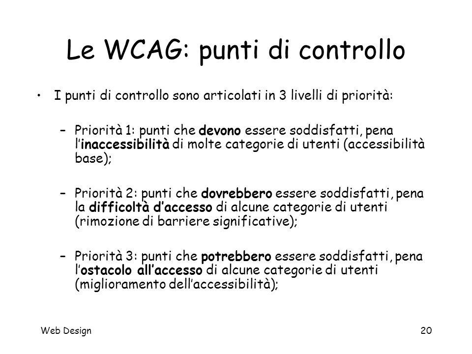Web Design20 Le WCAG: punti di controllo I punti di controllo sono articolati in 3 livelli di priorità: –Priorità 1: punti che devono essere soddisfat
