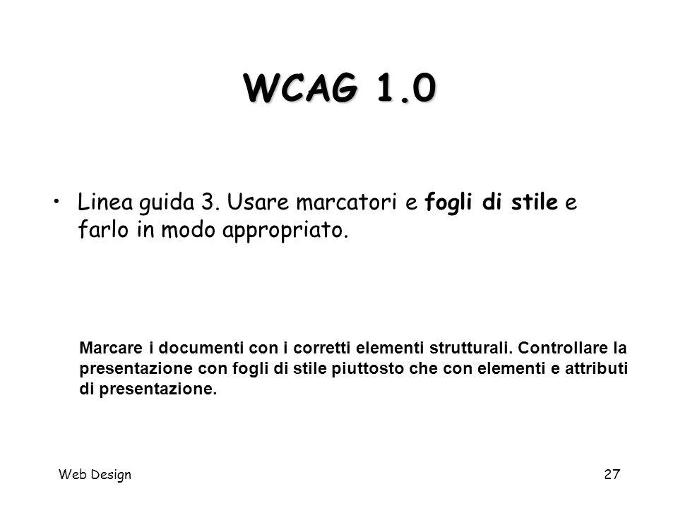Web Design27 WCAG 1.0 Marcare i documenti con i corretti elementi strutturali. Controllare la presentazione con fogli di stile piuttosto che con eleme