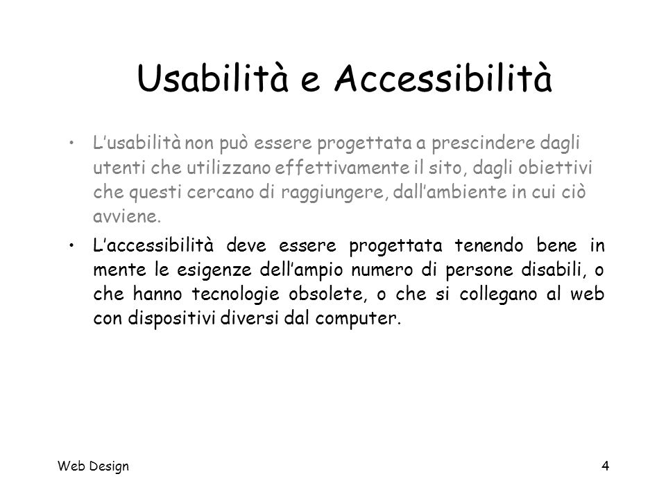 Web Design4 Usabilità e Accessibilità L'usabilità non può essere progettata a prescindere dagli utenti che utilizzano effettivamente il sito, dagli ob