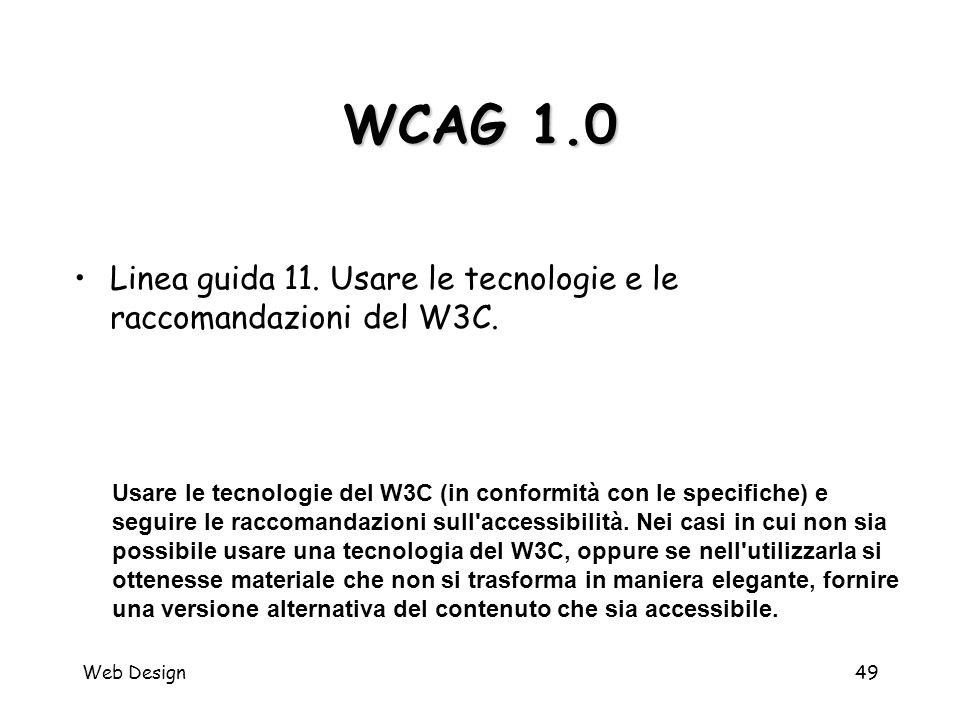 Web Design49 WCAG 1.0 Usare le tecnologie del W3C (in conformità con le specifiche) e seguire le raccomandazioni sull'accessibilità. Nei casi in cui n