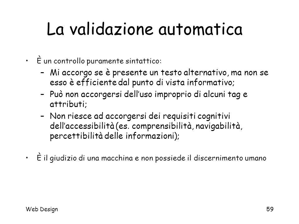 Web Design59 La validazione automatica È un controllo puramente sintattico: –Mi accorgo se è presente un testo alternativo, ma non se esso è efficient