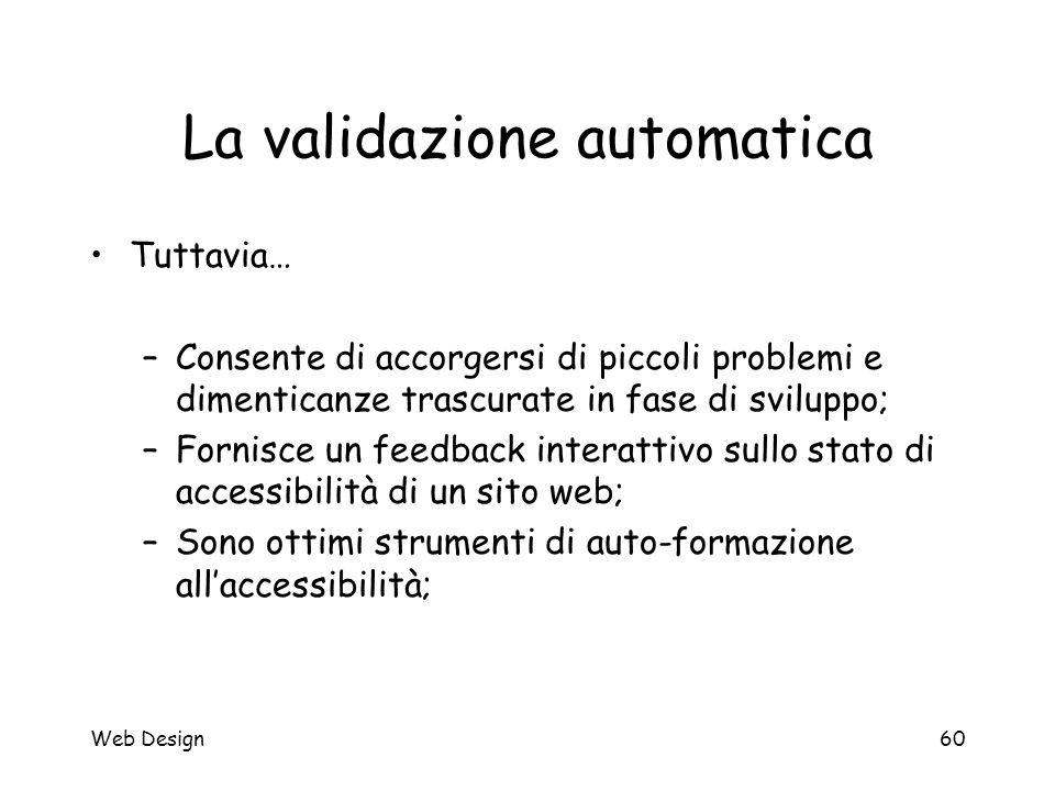 Web Design60 La validazione automatica Tuttavia… –Consente di accorgersi di piccoli problemi e dimenticanze trascurate in fase di sviluppo; –Fornisce