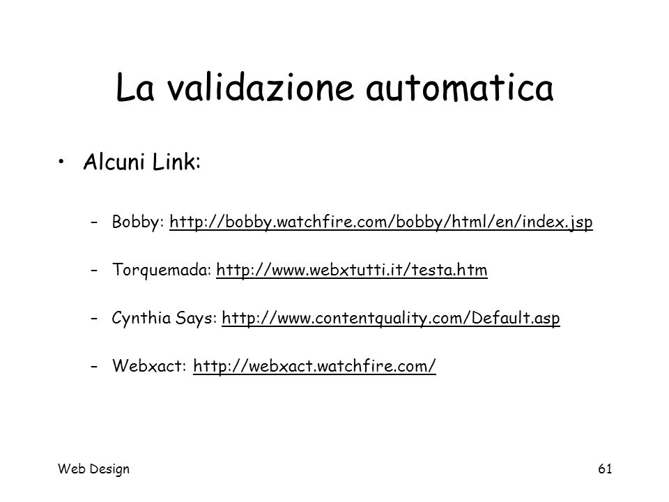 Web Design61 La validazione automatica Alcuni Link: –Bobby: http://bobby.watchfire.com/bobby/html/en/index.jsphttp://bobby.watchfire.com/bobby/html/en
