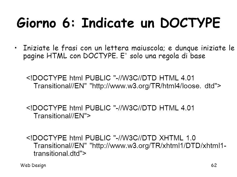 Web Design62 Giorno 6: Indicate un DOCTYPE Iniziate le frasi con un lettera maiuscola; e dunque iniziate le pagine HTML con DOCTYPE. E' solo una regol
