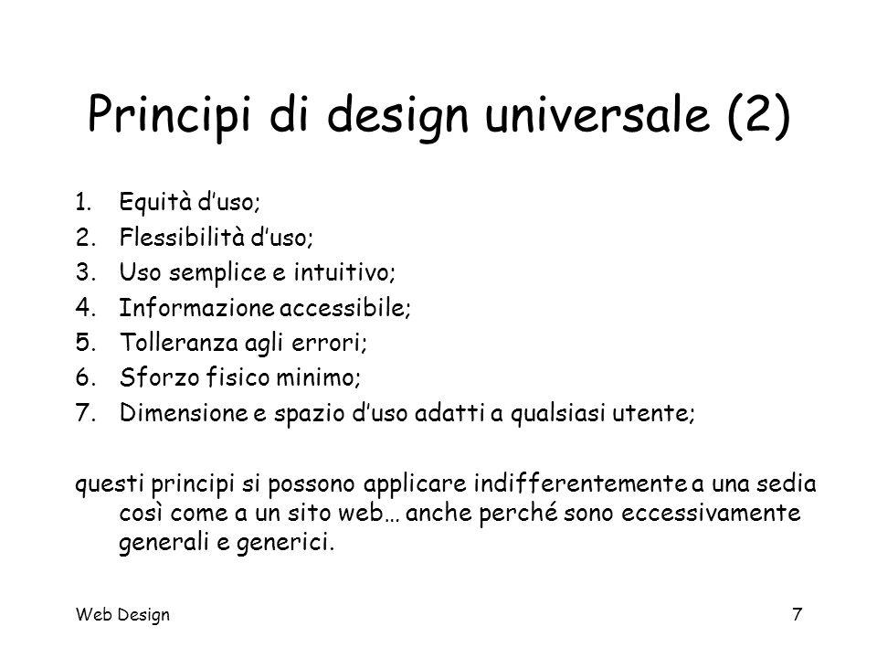 Web Design7 Principi di design universale (2) 1.Equità d'uso; 2.Flessibilità d'uso; 3.Uso semplice e intuitivo; 4.Informazione accessibile; 5.Tolleran