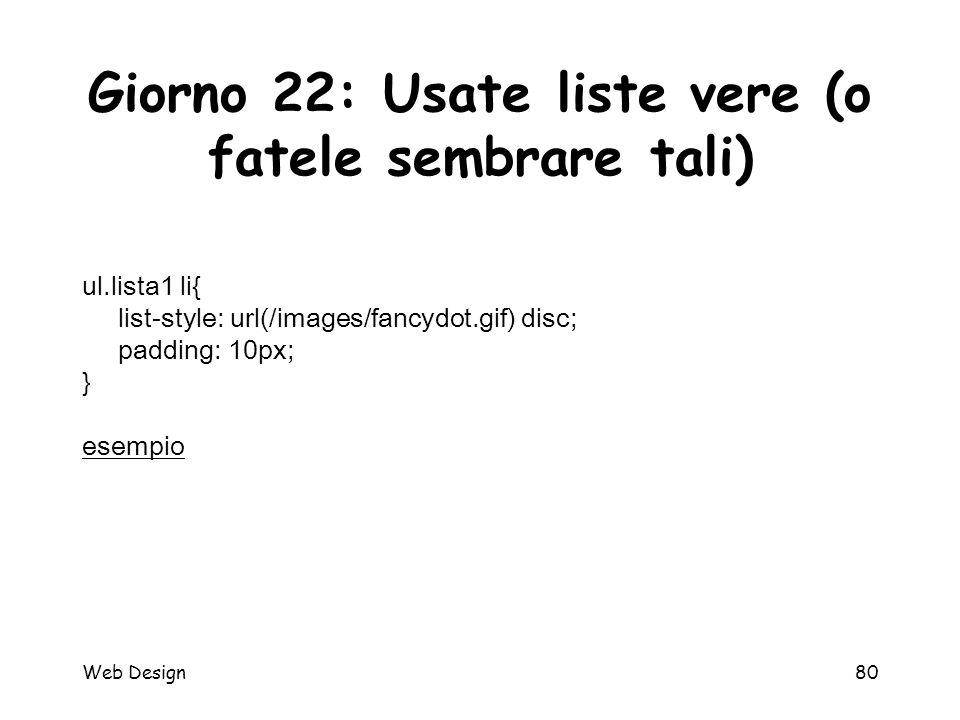 Web Design80 Giorno 22: Usate liste vere (o fatele sembrare tali) ul.lista1 li{ list-style: url(/images/fancydot.gif) disc; padding: 10px; } esempio