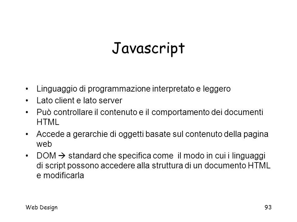 Web Design93 Javascript Linguaggio di programmazione interpretato e leggero Lato client e lato server Può controllare il contenuto e il comportamento