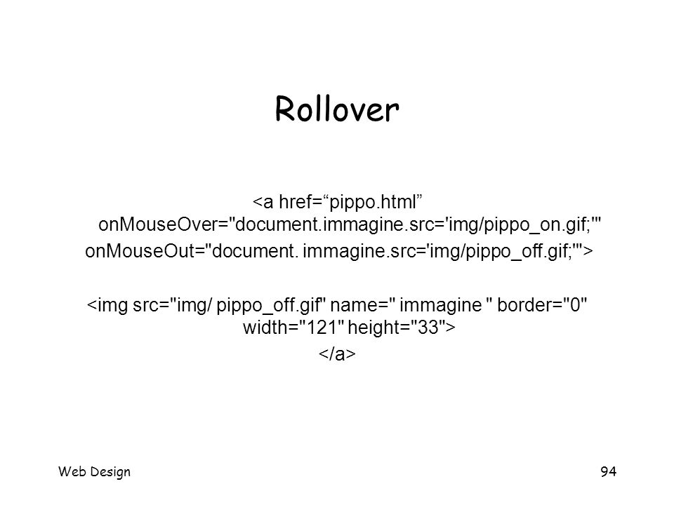 Web Design94 Rollover <a href= pippo.html onMouseOver= document.immagine.src= img/pippo_on.gif; onMouseOut= document.