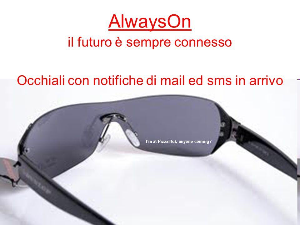 AlwaysOn il futuro è sempre connesso Occhiali con notifiche di mail ed sms in arrivo I'm at Pizza Hut, anyone coming?