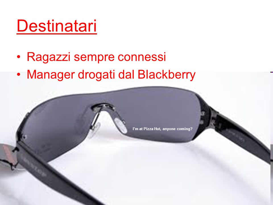 I'm at Pizza Hut, anyone coming Destinatari Ragazzi sempre connessi Manager drogati dal Blackberry