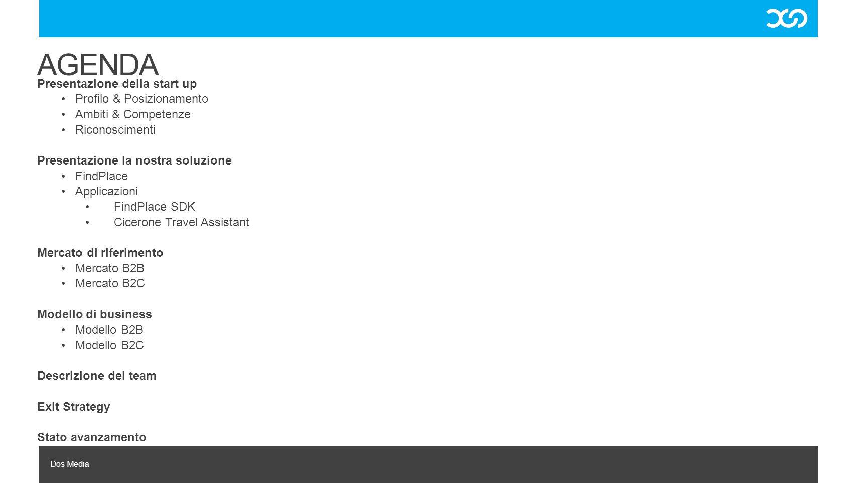 Dos Media B2C: Cicerone Travel Assistant B2B: FindPlace SDK BUSINESS MODEL Accesso gratuito fino a 1.000 query nell'arco di 24 ore Da 1.000 – 5.000 query nell'arco di 24 ore: fee di 0,0015 Euro per query Da 5.000 – 10.000 query nell'arco di 24 ore: fee di 0,0008 Euro per query 10.000 query nell'arco delle 24 ore: fee di 0,0005 Euro per query Revenue share su: contenuti advertising gestiti dalla piattaforma, e visualizzati dalle applicazioni costruite tramite la piattaforma.