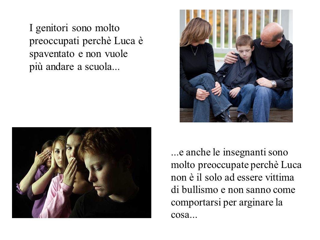 I genitori sono molto preoccupati perchè Luca è spaventato e non vuole più andare a scuola......e anche le insegnanti sono molto preoccupate perchè Lu