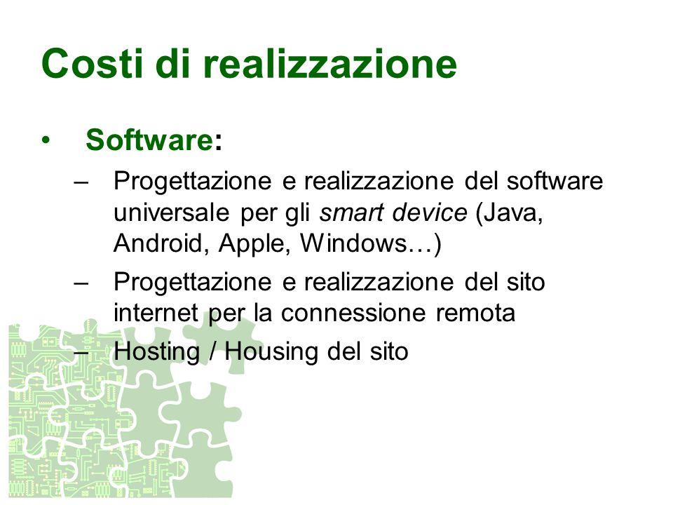 Costi di realizzazione Software: –Progettazione e realizzazione del software universale per gli smart device (Java, Android, Apple, Windows…) –Progett
