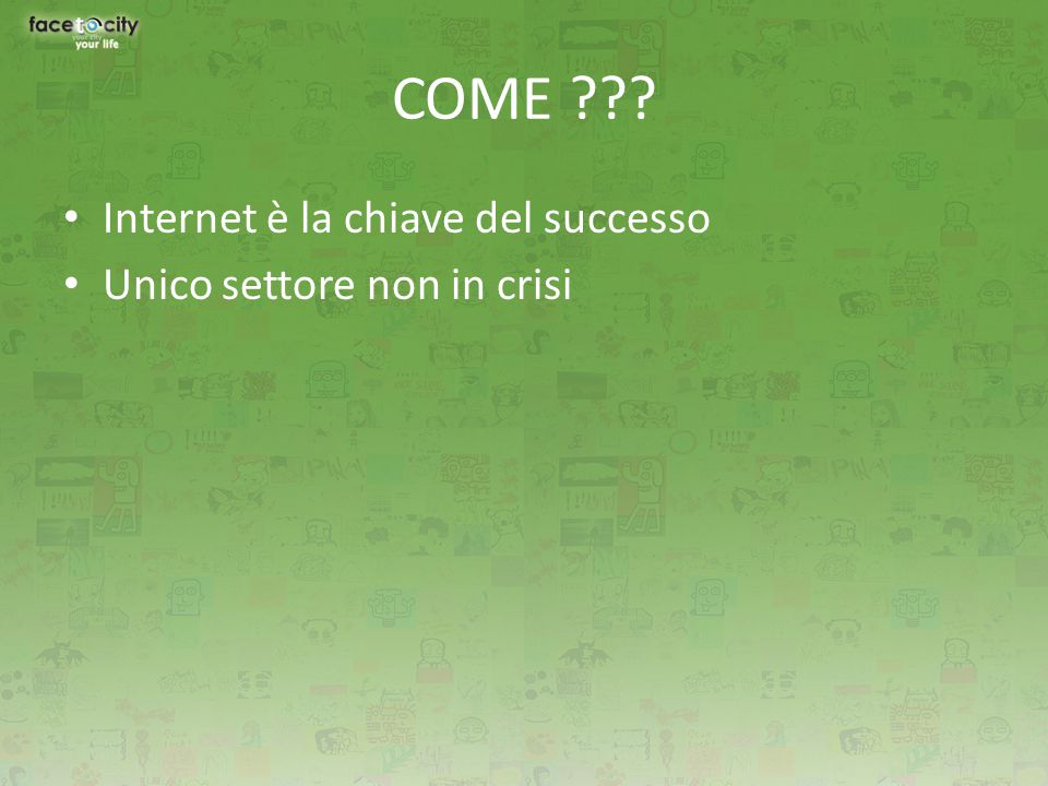 COME ??? Internet è la chiave del successo Unico settore non in crisi