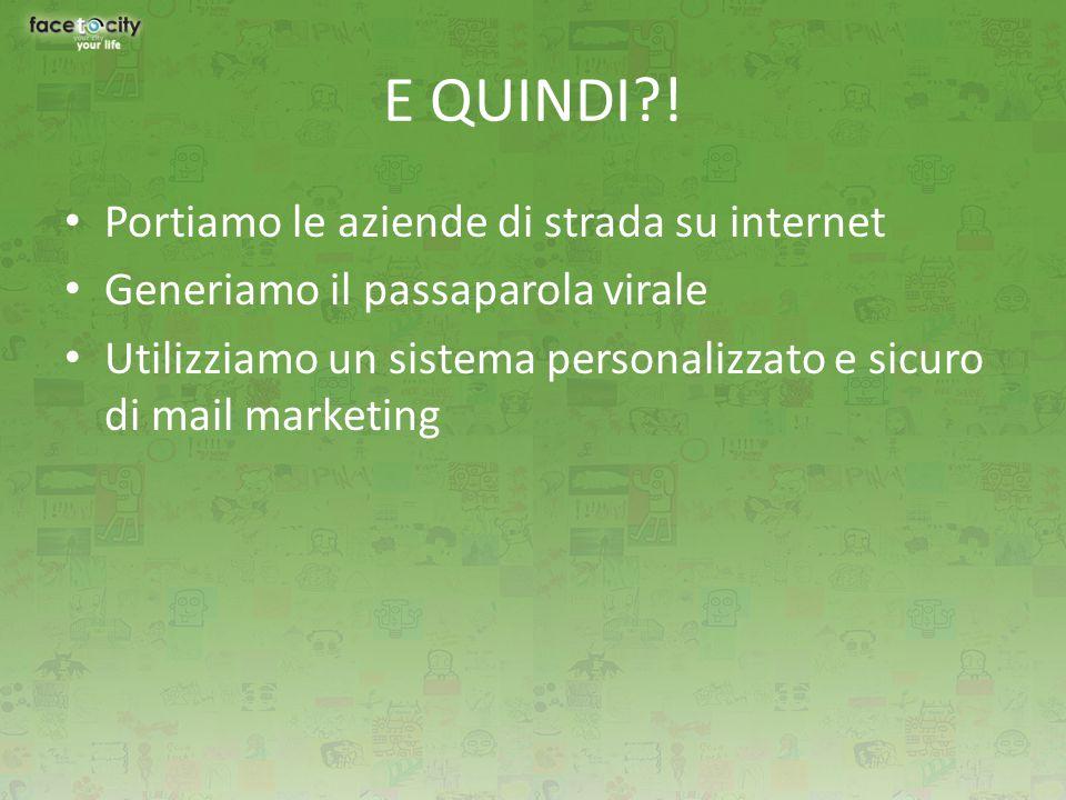 E QUINDI?! Portiamo le aziende di strada su internet Generiamo il passaparola virale Utilizziamo un sistema personalizzato e sicuro di mail marketing