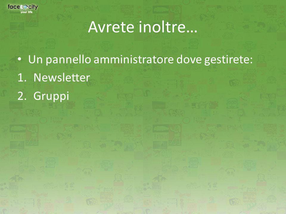 Avrete inoltre… Un pannello amministratore dove gestirete: 1.Newsletter 2.Gruppi