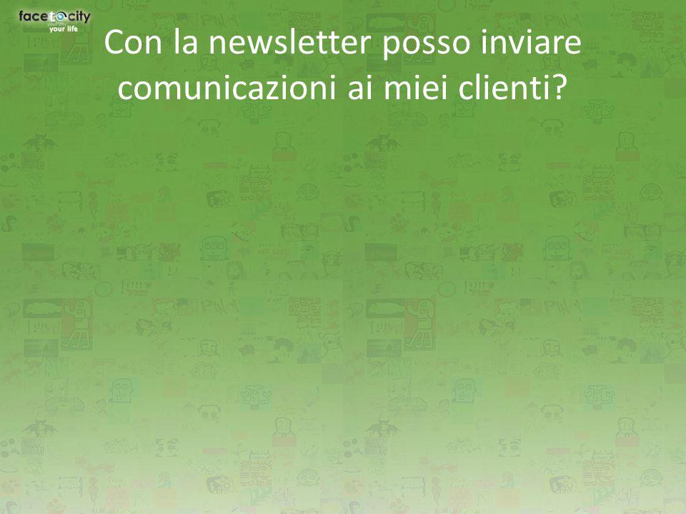 Con la newsletter posso inviare comunicazioni ai miei clienti