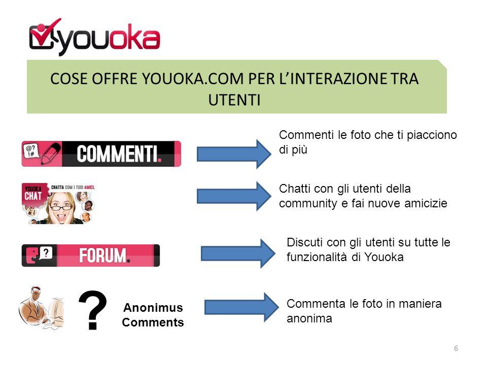 COSE OFFRE YOUOKA.COM PER L'INTERAZIONE TRA UTENTI 6 Commenti le foto che ti piacciono di più Chatti con gli utenti della community e fai nuove amicizie Discuti con gli utenti su tutte le funzionalità di Youoka Commenta le foto in maniera anonima Anonimus Comments