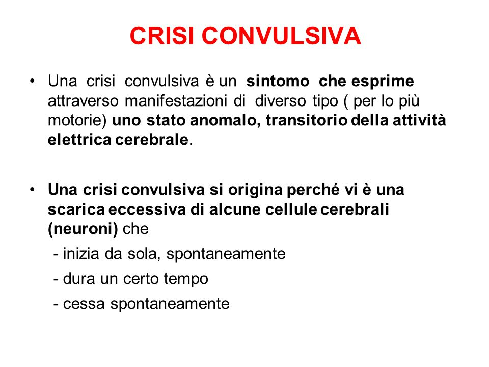 CRISI CONVULSIVA Una crisi convulsiva è un sintomo che esprime attraverso manifestazioni di diverso tipo ( per lo più motorie) uno stato anomalo, transitorio della attività elettrica cerebrale.